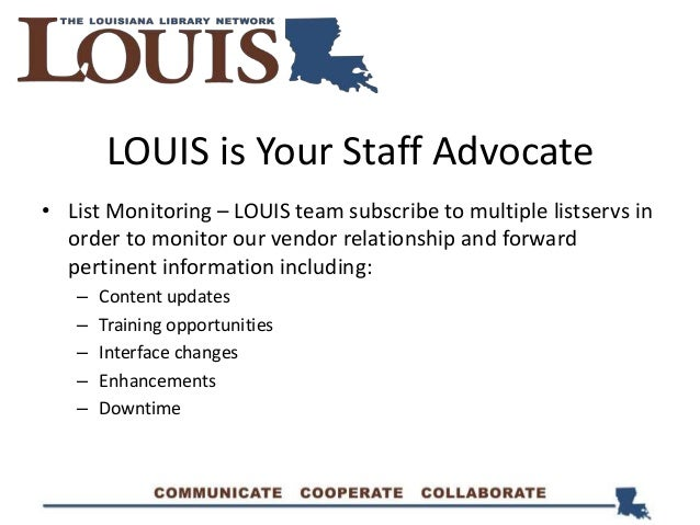 LOUIS is Your Staff Advocate • List Monitoring – LOUIS team subscribe to multiple listservs in order to monitor our vendor...