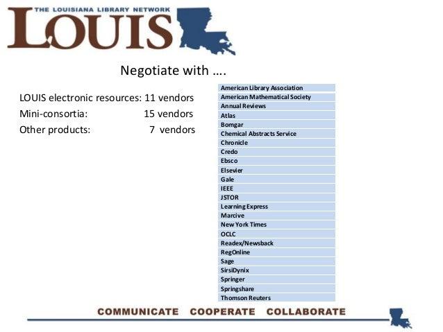 Negotiate with …. LOUIS electronic resources: 11 vendors Mini-consortia: 15 vendors Other products: 7 vendors American Lib...