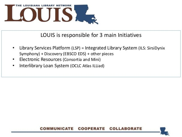 LOUIS is responsible for 3 main Initiatives • Library Services Platform (LSP) = Integrated Library System (ILS: SirsiDynix...