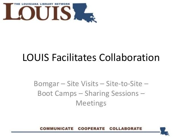 LOUIS Facilitates Collaboration Bomgar – Site Visits – Site-to-Site – Boot Camps – Sharing Sessions – Meetings