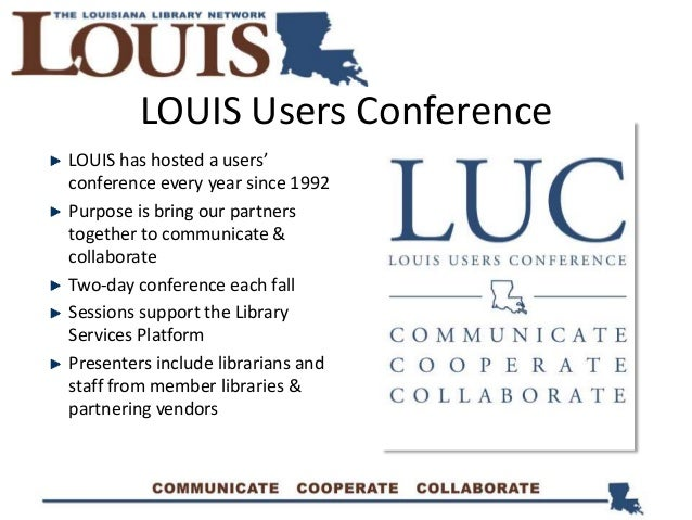 LOUIS has hosted a users' conference every year since 1992 Purpose is bring our partners together to communicate & collabo...