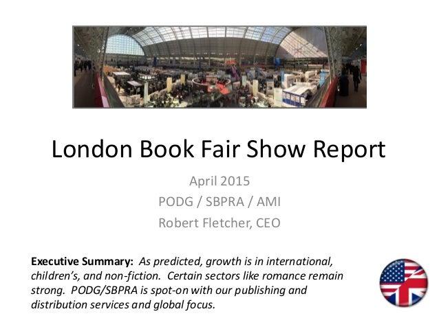 London Book Fair Show Report April 2015 PODG / SBPRA / AMI Robert Fletcher, CEO Executive Summary: As predicted, growth is...