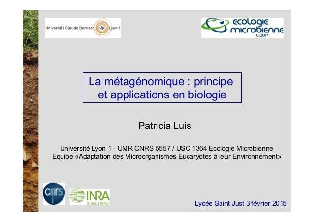 La métagénomique : principe et applications en biologie Patricia Luis Université Lyon 1 - UMR CNRS 5557 / USC 1364 Ecologi...