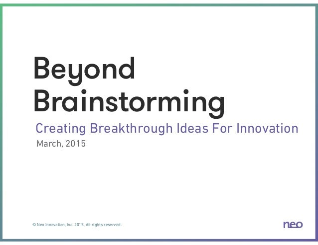© Neo Innovation, Inc. 2015, All rights reserved. Beyond Brainstorming Creating Breakthrough Ideas For Innovation March, 2...
