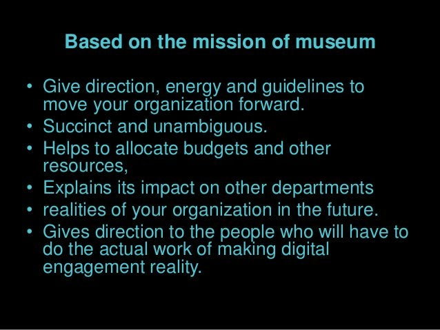 Based on the mission of museum • Give direction, energy and guidelines to move your organization forward. • Succinct and u...