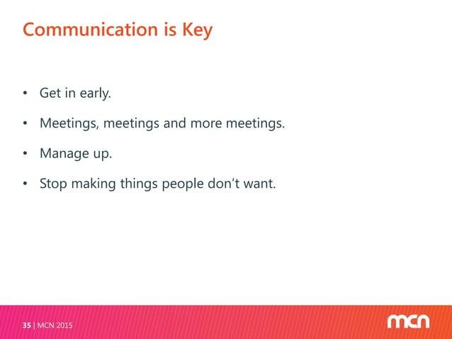 Communication is Key MCN 201535 • Get in early. • Meetings, meetings and more meetings. • Manage up. • Stop making things ...