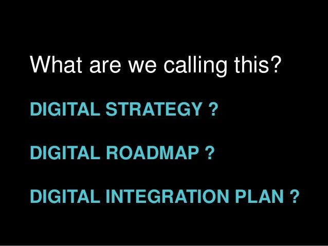 DIGITAL STRATEGY ? DIGITAL ROADMAP ? DIGITAL INTEGRATION PLAN ? What are we calling this?