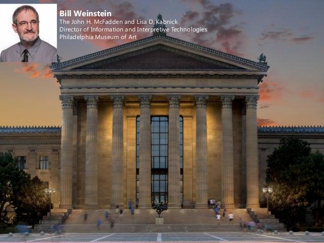 Bill Weinstein The John H. McFadden and Lisa D. Kabnick Director of Information and Interpretive Technologies Philadelphia...