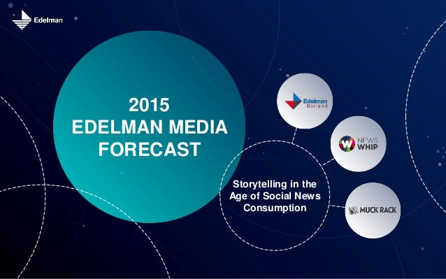 2015 EDELMAN MEDIA FORECAST Storytelling in the Age of Social News Consumption