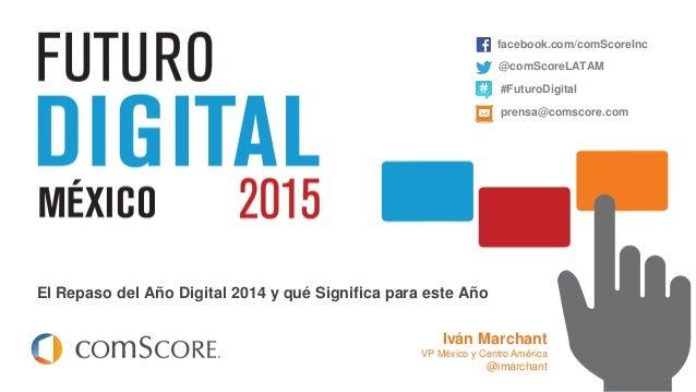 © comScore, Inc. Proprietary. El Repaso del Año Digital 2014 y qué Significa para este Año facebook.com/comScoreInc @comSc...