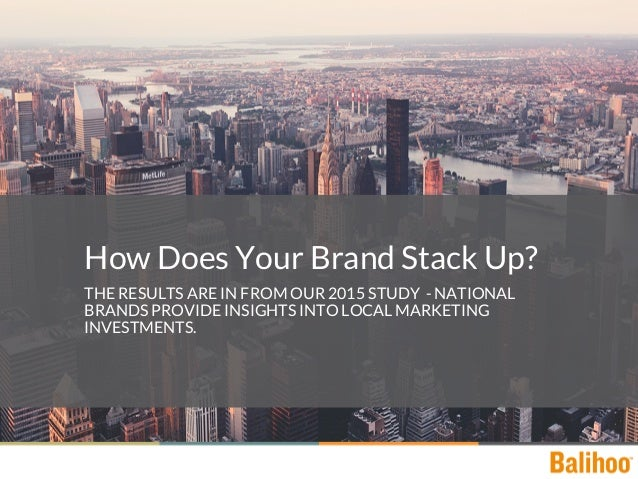 How Does Your Brand Stack Up? THE RESULTS ARE IN FROM OUR 2015 STUDY - NATIONAL BRANDS PROVIDE INSIGHTS INTO LOCAL MARKETI...