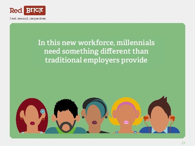 In this new workforce, millennials  need something different than  traditional employers provide  Red Brick Research 21