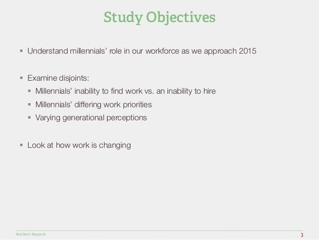 § Understand millennials' role in our workforce as we approach 2015  § Examine disjoints:  § Millennials' inability to ...