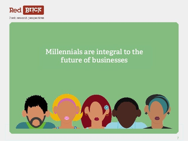 Millennials are integral to the  future of businesses  Red Brick Research 7