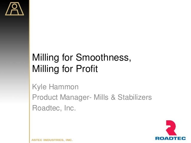 Milling for Smoothness, Milling for Profit Kyle Hammon Product Manager- Mills & Stabilizers Roadtec, Inc.