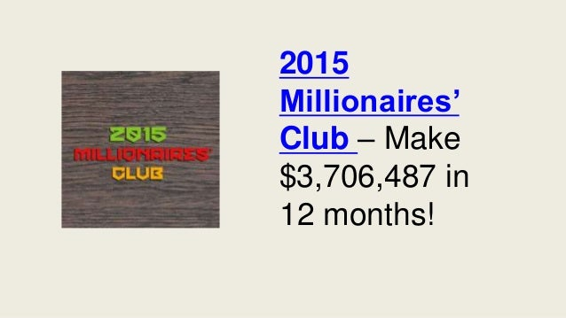 2015 Millionaires' Club – Make $3,706,487 in 12 months!