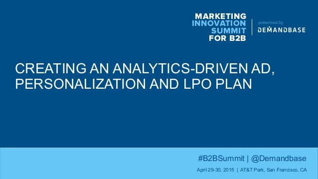 CREATING AN ANALYTICS-DRIVEN AD, PERSONALIZATION AND LPO PLAN MARKETING INNOVATION SUMMIT FOR B2B presented by #B2BSummit ...