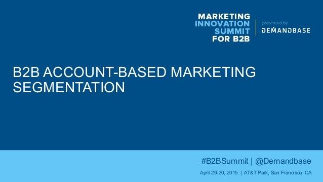 B2B ACCOUNT-BASED MARKETING SEGMENTATION MARKETING INNOVATION SUMMIT FOR B2B presented by #B2BSummit | @Demandbase April 2...