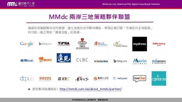 Minimum cost, Maximum ROI, Digital Consulting & Solutions 本內容為MMdc之版權所有,轉載請註明。 MMdc 兩岸三地策略夥伴聯盟 積極布局戰略夥伴合作聯盟,建立多面向合作夥伴關係,帶領...