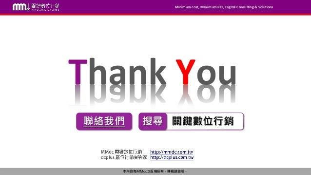 Minimum cost, Maximum ROI, Digital Consulting & Solutions 本內容為MMdc之版權所有,轉載請註明。 關鍵數位行銷搜尋 Thank You 聯絡我們