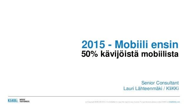 2015 - Mobiili ensin  50% kävijöistä mobiilista  Senior Consultant  Lauri Lähteenmäki / KliKKi  (c) Copyright KliKKi AB 20...