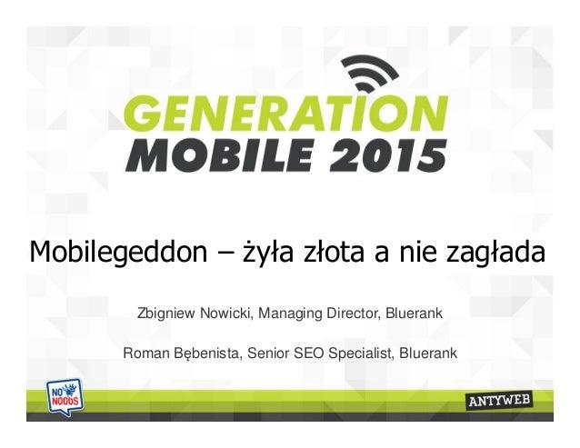 Mobilegeddon – żyła złota a nie zagłada Zbigniew Nowicki, Managing Director, Bluerank Roman Bębenista, Senior SEO Speciali...