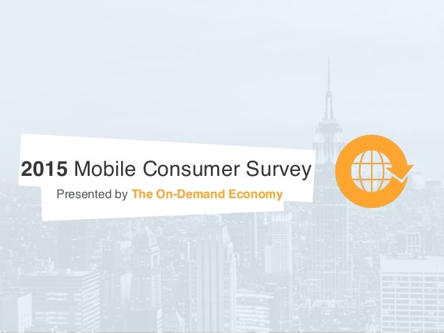 2015 Mobile Consumer Survey Presented by The On-Demand Economy