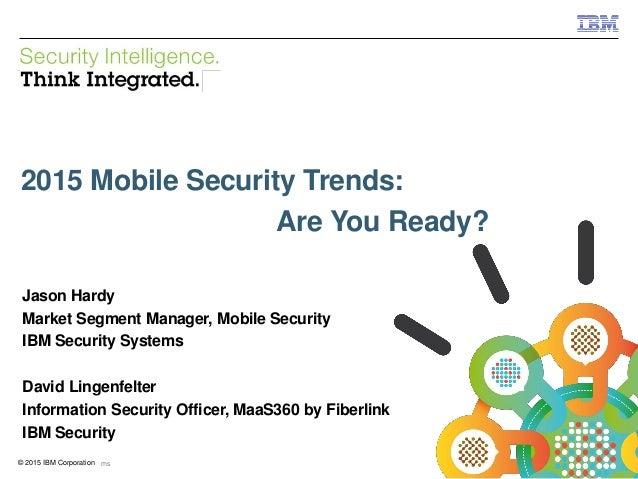 © 2015 IBM Corporation IBM Security 0 IBM Security Systems© 2015 IBM Corporation 2015 Mobile Security Trends: Are You Read...