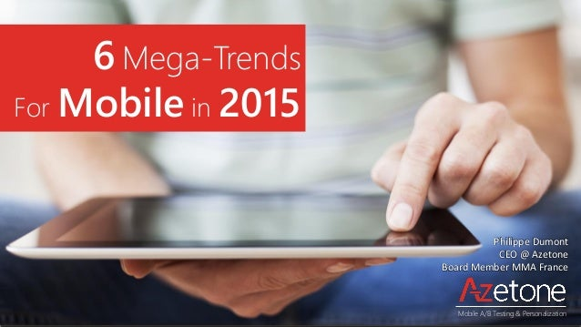 6 Mega-Trends For Mobile in 2015 Philippe Dumont CEO @ Azetone Board Member MMA France Mobile A/B Testing & Personalization