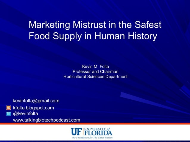 Marketing Mistrust in the Safest Food Supply in Human History Kevin M. Folta Professor and Chairman Horticultural Sciences...