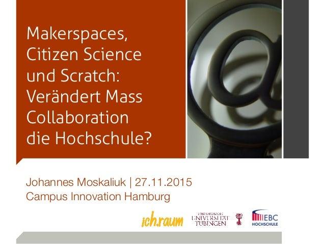 Makerspaces, Citizen Science und Scratch: Verändert Mass Collaboration die Hochschule? Johannes Moskaliuk   27.11.2015 Cam...