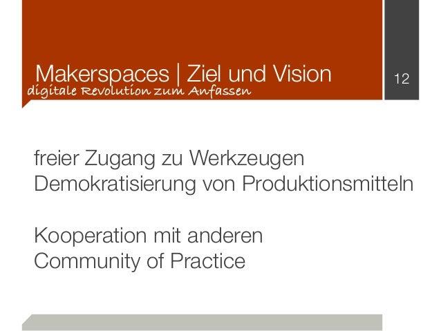 Makerspaces   Ziel und Vision 12 digitale Revolution zum Anfassen freier Zugang zu Werkzeugen Demokratisierung von Produkt...