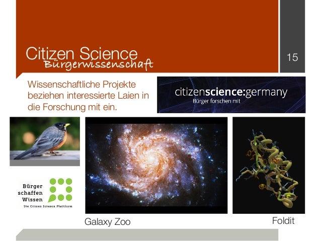 Citizen Science 15 Bürgerwissenschaft Wissenschaftliche Projekte beziehen interessierte Laien in die Forschung mit ein. Fo...