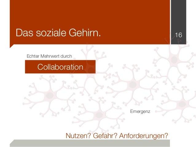 Das soziale Gehirn. 16 Collaboration Nutzen? Gefahr? Anforderungen? Echter Mehrwert durch Emergenz