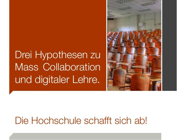 Drei Hypothesen zu Mass Collaboration und digitaler Lehre. Die Hochschule schafft sich ab!