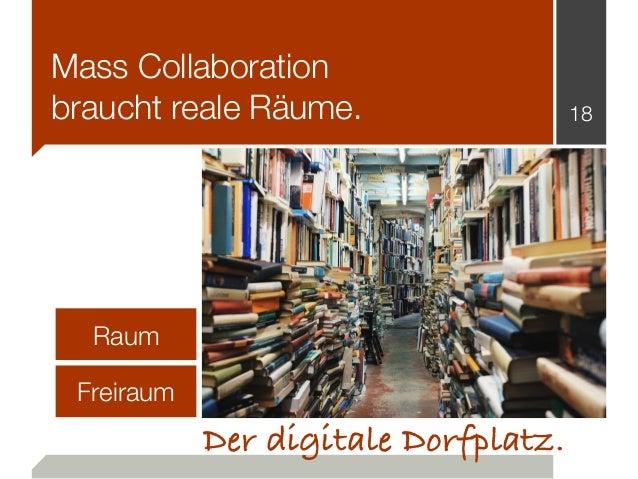 Mass Collaboration braucht reale Räume. 18 Der digitale Dorfplatz. Raum Freiraum