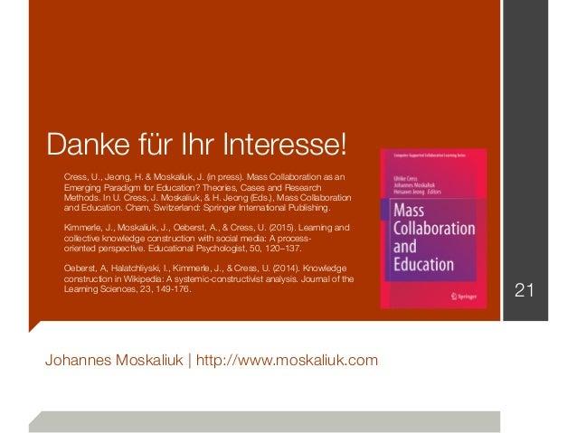 Danke für Ihr Interesse! Johannes Moskaliuk   http://www.moskaliuk.com 21 Cress, U., Jeong, H.& Moskaliuk, J. (in press)....