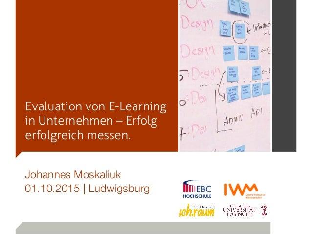 Evaluation von E-Learning in Unternehmen – Erfolg erfolgreich messen. Johannes Moskaliuk 01.10.2015 | Ludwigsburg