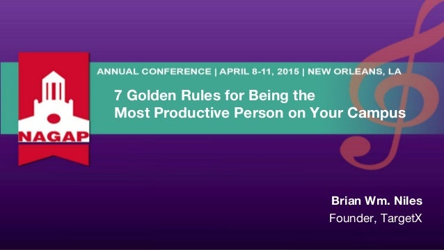 7 Golden Rules for Being the Most Productive Person on Your Campus Brian Wm. Niles Founder, TargetX
