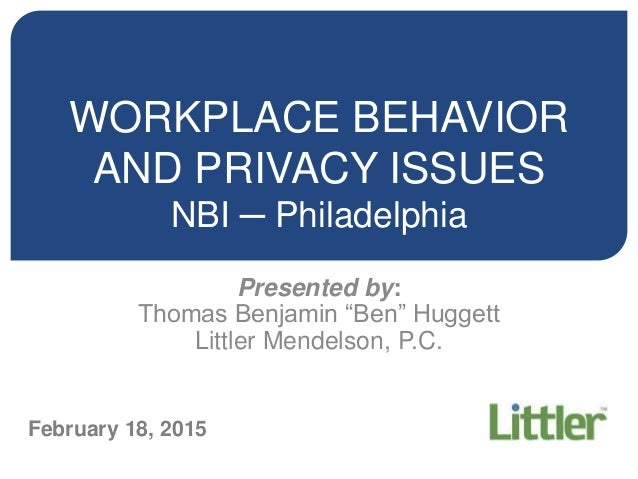 "WORKPLACE BEHAVIOR AND PRIVACY ISSUES NBI ─ Philadelphia Presented by: Thomas Benjamin ""Ben"" Huggett Littler Mendelson, P...."