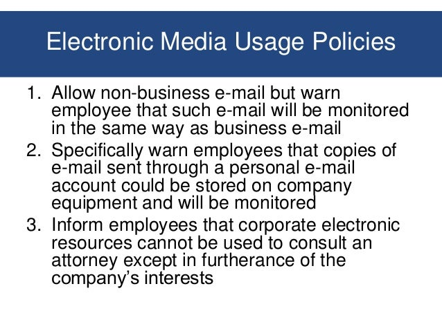 the issue of e mail privacy in the workplace Even with a well-heeled corporate privacy policy stating that all employee communications may be monitored in the workplace, the legality of e-mail monitoring is not as clear cut as one might think.