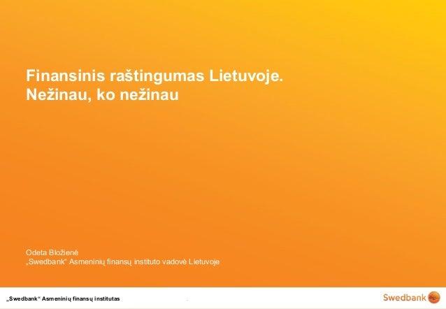 """""""Swedbank"""" Asmeninių finansų institutas Finansinis raštingumas Lietuvoje. Nežinau, ko nežinau Odeta Bložienė """"Swedbank"""" As..."""