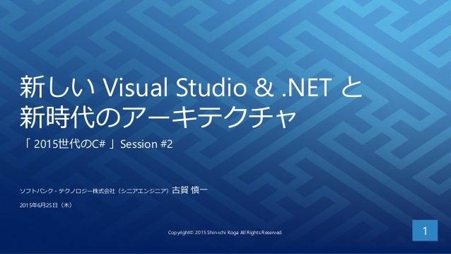 新しい Visual Studio & .NET と 新時代のアーキテクチャ 「 2015世代のC# 」Session #2 1 ソフトバンク・テクノロジー株式会社(シニアエンジニア)古賀 慎一 2015年6月25日(木) Copyright©...