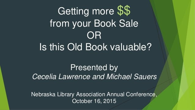 Getting more $$ from your Book Sale OR Is this Old Book valuable? Presented by Cecelia Lawrence and Michael Sauers Nebrask...