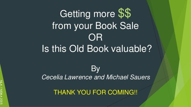Getting more $$ from your Book Sale OR Is this Old Book valuable? By Cecelia Lawrence and Michael Sauers THANK YOU FOR COM...