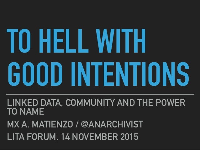 TO HELL WITH GOOD INTENTIONS LINKED DATA, COMMUNITY AND THE POWER TO NAME MX A. MATIENZO / @ANARCHIVIST LITA FORUM, 14 NOV...