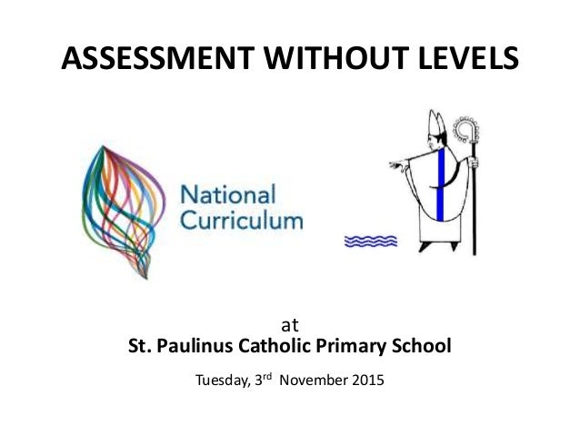 ASSESSMENT WITHOUT LEVELS at St. Paulinus Catholic Primary School Tuesday, 3rd November 2015