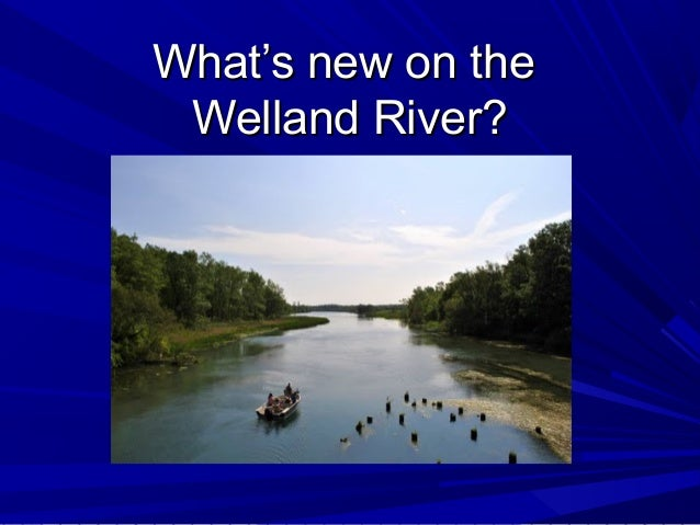 What's new on theWhat's new on the Welland River?Welland River?
