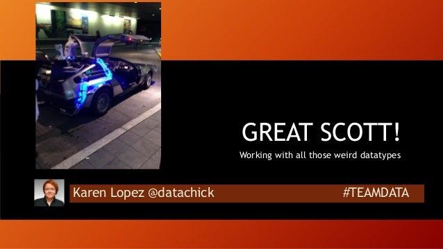 Karen Lopez @datachick #TEAMDATA GREAT SCOTT! Working with all those weird datatypes