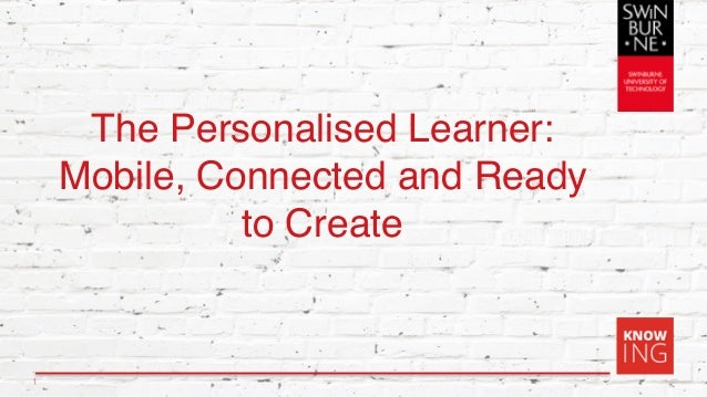 The Personalised Learner: Mobile, Connected and Ready to Create 1